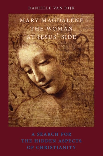 Mary Magdalene, the woman at Jesus' side - a search for the hidden aspects of christianity ebook by Danielle van Dijk