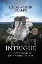 Mayan Intrigue: The Adventures of John and Julia ebook by Linda Weaver Clarke