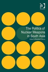The Politics of Nuclear Weapons in South Asia ebook by