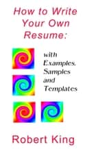 How to Write Your Own Resume: with Examples, Samples and Templates ebook by Robert Alan King