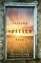 Setting Spirits Free - Clear Negative Energy & Help Ghosts Cross Over ebook by Diana Palm