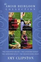 The Amish Heirloom Collection - The Forgotten Recipe, The Courtship Basket, The Cherished Quilt, The Beloved Hope Chest ebook by Amy Clipston