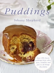 Puddings - Over 100 Classic Puddings from Cakes, Tarts, Crumbles and Pies to all Things Chocolatey ebook by Johnny Shepherd