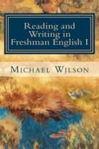 Reading and Writing in Freshman English I ebook by Michael Wilson