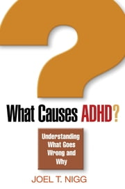 What Causes ADHD? - Understanding What Goes Wrong and Why ebook by Joel T. Nigg, PhD