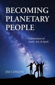 Becoming Planetary People - Celebrations of Earth, Art, & Spirit ebook by Jim Conlon
