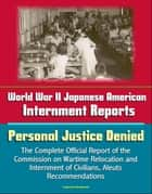 World War II Japanese American Internment Reports: Personal Justice Denied, The Complete Official Report of the Commission on Wartime Relocation and Internment of Civilians, Aleuts, Recommendations ebook by Progressive Management