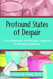 Profound States of Despair: A Developmental and Systems Approach to Treating Emptiness ebook by Wang, Charles R.