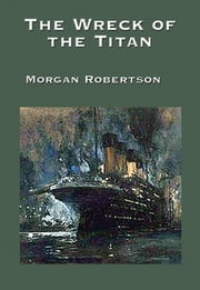 The Wreck of the Titan - With linked Table of Contents ebook by Morgan Robertson