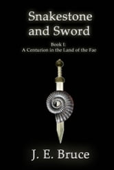 Snakestone and Sword: Book One of A Centurion in the Land of the Fae ebook by J. E. Bruce