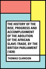 The History of the Rise, Progress and Accomplishment of the Abolition of the African Slave-Trade, by the British Parliament (1839) ebook by Thomas Clarkson