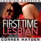 The First Time Lesbian: Lesbian Erotica audiobook by Conner Hayden