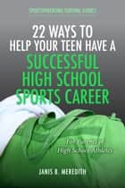 22 Ways to Help Your Teen Have a Successful High School Sports Career - For Parents of High School Athletes ebook by Janis B. Meredith