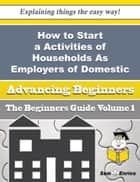 How to Start a Activities of Households As Employers of Domestic Gatekeepers Business (Beginners Gui ebook by Ozie Frantz