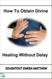 How To Obtain Divine Healing Without Delay ebook by Soughtout Emeka Matthew