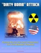 """Dirty Bomb"" Attack: Assessing New York City's Level of Preparedness from a First Responder's Perspective - RDD Threats, Terrorists, Nuclear Terrorism, Meters and Monitors, Sheltering in Place ebook by Progressive Management"