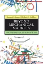 Beyond Mechanical Markets - Asset Price Swings, Risk, and the Role of the State ebook by Roman Frydman, Michael D. Goldberg
