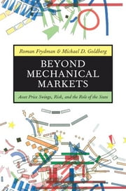 Beyond Mechanical Markets - Asset Price Swings, Risk, and the Role of the State ebook by Roman Frydman,Michael D. Goldberg
