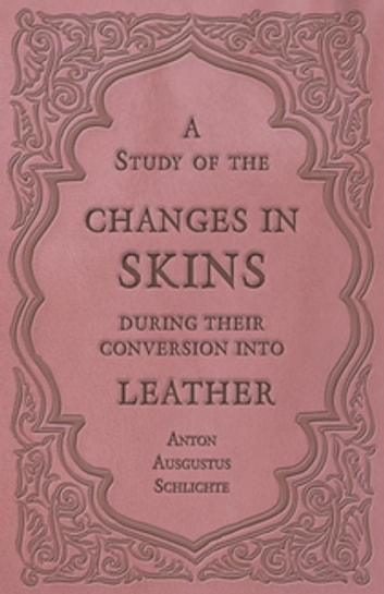 A Study of the Changes in Skins During Their Conversion into Leather ebook by Anton Ausgustus Schlichte