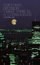 For Every Decision I Make There is a Consequence ebook by Aurora Lee