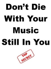 Don?t Die With Your Music Still In You ebook by Steve Pavlina,Joe Abraham