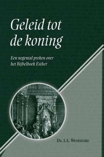 Geleid tot de koning - een negental preken over het Bijbelboek Esther ebook by Ds. J.A. Weststrate