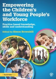 Empowering the Children's and Young People's Workforce - Practice based knowledge, skills and understanding ebook by