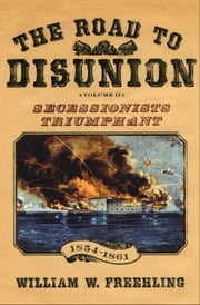 The Road to Disunion - Volume II: Secessionists Triumphant, 1854-1861 ebook by William W. Freehling