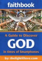 Faithbook: A Guide to Discover God in times of Smartphones. ebook by Thelight Atlove Dotcom