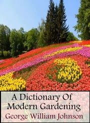 A Dictionary Of Modern Gardening ebook by George William Johnson