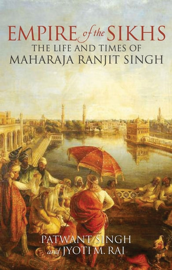Empire of the Sikhs - The Life and Times of Maharaja Ranjit Singh ebook by Patwant Singh,Jyoti M. Rai
