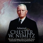 Admiral Chester W. Nimitz: The Life and Legacy of the U.S. Pacific Fleet's Commander in Chief during World War II audiobook by Charles River Editors