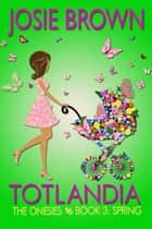 Totlandia: Book 3 - The Onesies - Spring ebook by Josie Brown