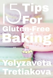 15 Tips For Gluten-Free Baking ebook by Yelyzaveta Tretiakova