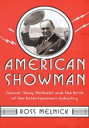"American Showman - Samuel ""Roxy"" Rothafel and the Birth of the Entertainment Industry, 1908-1935 ebook by Ross Melnick"