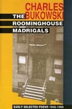 The Roominghouse Madrigals - Early Selected Poems 1946-1966 ebook by Charles Bukowski
