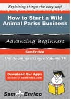How to Start a Wild Animal Parks Business ebook by Alfred Stephens