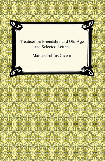 Treatises on Friendship and Old Age and Selected Letters ebook by Marcus Tullius Cicero