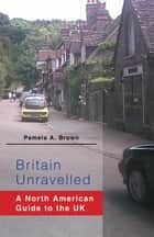 Britain Unravelled - A North American Guide to the UK ebook by Pamela A. Brown