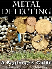 Metal Detecting - A Beginner's Guide: to Mastering the Greatest Hobby In the World ebook by Mark Smith