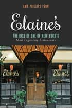Elaine's - The Rise of One of New Yorks Most Legendary Restaurants from Those Who Were There ebook by Amy Phillips Penn, Liz Smith