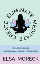 Eliminate, Meditate, Create - Declutter your life, and reprogram yourself for greatness ebook by Elsa Moreck