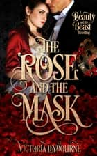 The Rose and the Mask: A Beauty and the Beast Retelling ebook by Victoria Leybourne