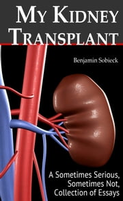 My Kidney Transplant: A Sometimes Serious, Sometimes Not, Collection of Essays ebook by Benjamin Sobieck