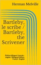 Bartleby, le scribe / Bartleby, the Scrivener - Édition bilingue: français - anglais / Bilingual Edition: French - English ebook by Herman Melville