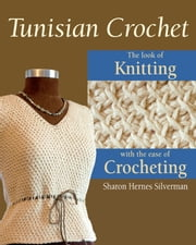 Tunisian Crochet: The Look of Knitting with the Ease of Crocheting ebook by Sharon Hernes Silverman