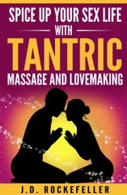 Spice Up Your Sex Life with Tantric Massage and Lovemaking ebook by J.D. Rockefeller