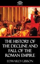 The History of the Decline and Fall of the Roman Empire eBook by Edward Gibbon