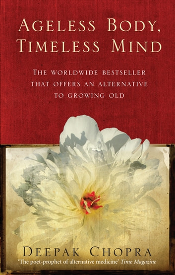 Ageless Body, Timeless Mind - A Practical Alternative To Growing Old ebook by Dr Deepak Chopra