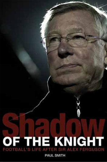 Shadow of the Knight - Football's Life After Sir Alex Ferguson ebook by Paul Smith